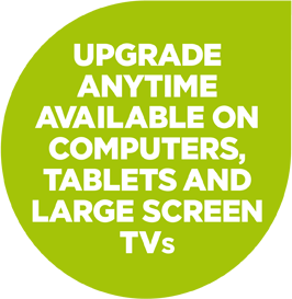 UPGRADE ANYTIME AVAILABLE ON COMPUTERS, TABLETS AND LARGE SCREEN TVS